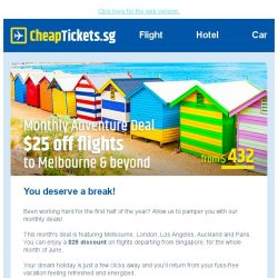 [cheaptickets.sg] Hi , you deserve a break with our monthly adventure deal - $25 off flights to Melbourne & beyond!