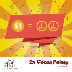 [The Cocoa Trees] 2X cocoa points for every $1 spend.