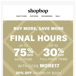[Shopbop] FINAL HOURS: Use code MORE17 for up to 75% off!