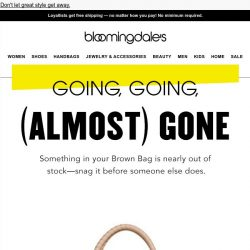 [Bloomingdales] Heads-up: Styles in your Brown Bag are almost gone